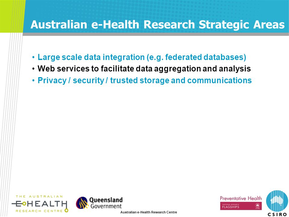 Australian e-Health Research Centre Australian e-Health Research Strategic Areas Large scale data integration (e.g. federated databases) Web services