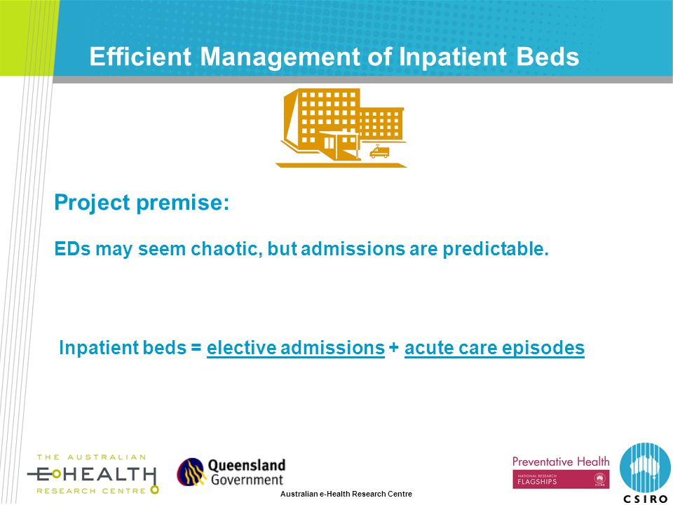 Australian e-Health Research Centre Efficient Management of Inpatient Beds Inpatient beds = elective admissions + acute care episodes Project premise: EDs may seem chaotic, but admissions are predictable.