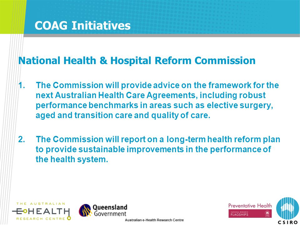 Australian e-Health Research Centre COAG Initiatives National Health & Hospital Reform Commission 1.The Commission will provide advice on the framework for the next Australian Health Care Agreements, including robust performance benchmarks in areas such as elective surgery, aged and transition care and quality of care.