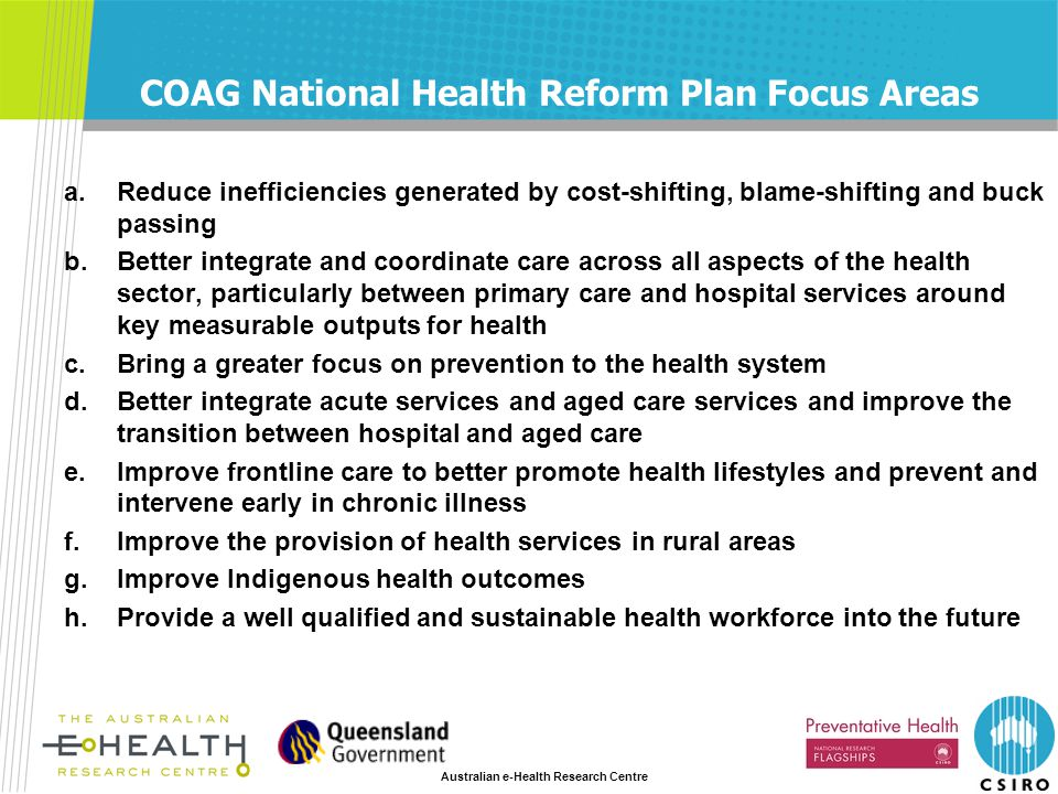 Australian e-Health Research Centre COAG National Health Reform Plan Focus Areas a.Reduce inefficiencies generated by cost-shifting, blame-shifting and buck passing b.Better integrate and coordinate care across all aspects of the health sector, particularly between primary care and hospital services around key measurable outputs for health c.Bring a greater focus on prevention to the health system d.Better integrate acute services and aged care services and improve the transition between hospital and aged care e.Improve frontline care to better promote health lifestyles and prevent and intervene early in chronic illness f.Improve the provision of health services in rural areas g.Improve Indigenous health outcomes h.Provide a well qualified and sustainable health workforce into the future