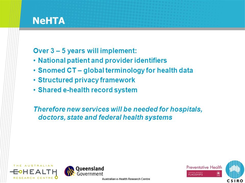 Australian e-Health Research Centre NeHTA Over 3 – 5 years will implement: National patient and provider identifiers Snomed CT – global terminology fo