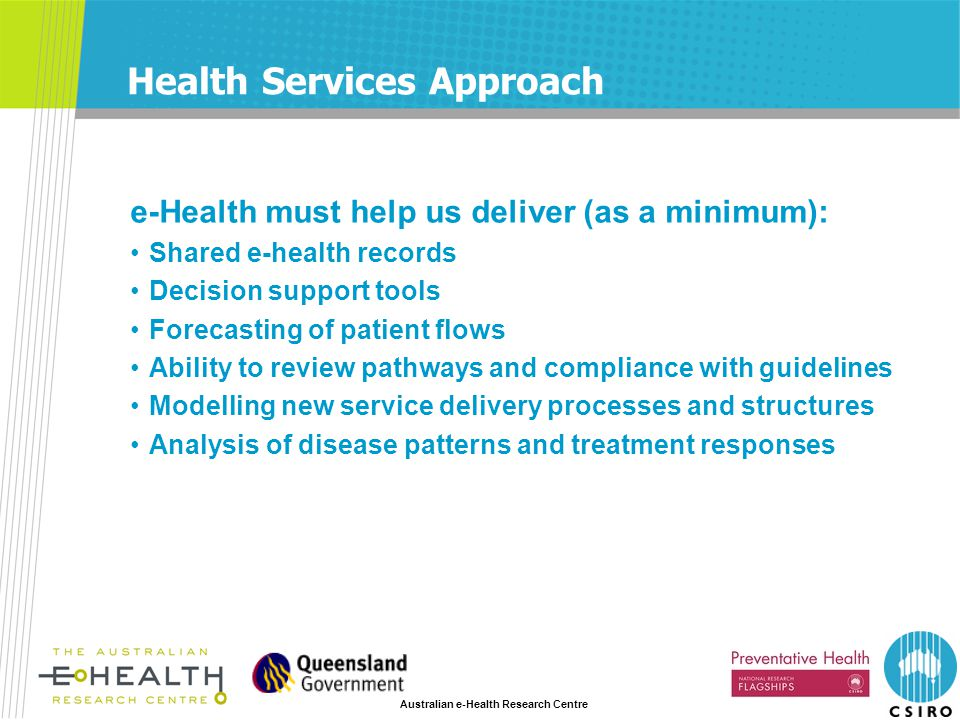 Australian e-Health Research Centre Health Services Approach e-Health must help us deliver (as a minimum): Shared e-health records Decision support tools Forecasting of patient flows Ability to review pathways and compliance with guidelines Modelling new service delivery processes and structures Analysis of disease patterns and treatment responses