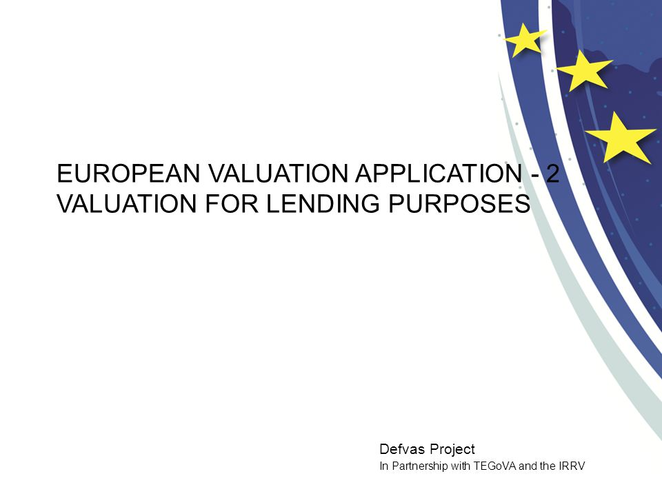 Defvas Project In Partnership with TEGoVA and the IRRV EUROPEAN VALUATION APPLICATION - 2 VALUATION FOR LENDING PURPOSES