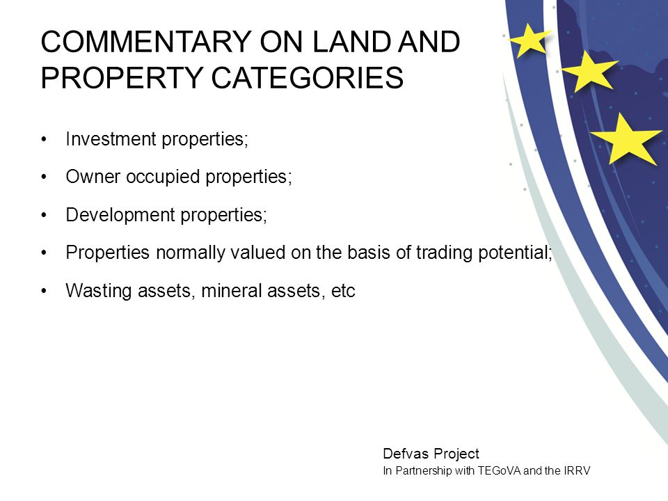 Defvas Project In Partnership with TEGoVA and the IRRV COMMENTARY ON LAND AND PROPERTY CATEGORIES Investment properties; Owner occupied properties; Development properties; Properties normally valued on the basis of trading potential; Wasting assets, mineral assets, etc