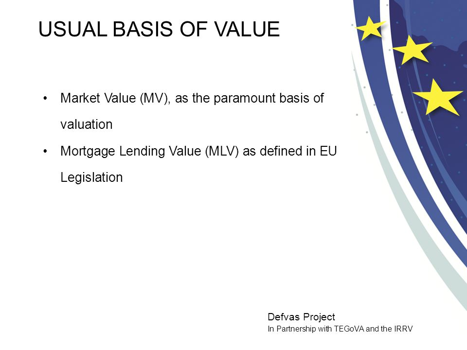 Defvas Project In Partnership with TEGoVA and the IRRV USUAL BASIS OF VALUE Market Value (MV), as the paramount basis of valuation Mortgage Lending Value (MLV) as defined in EU Legislation