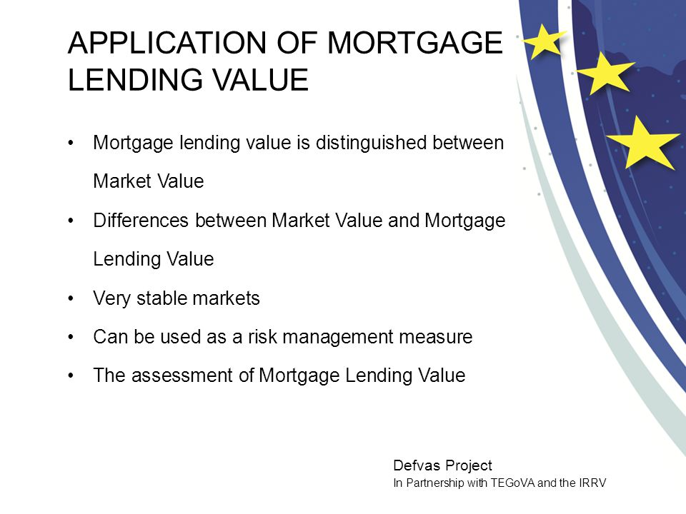Defvas Project In Partnership with TEGoVA and the IRRV APPLICATION OF MORTGAGE LENDING VALUE Mortgage lending value is distinguished between Market Value Differences between Market Value and Mortgage Lending Value Very stable markets Can be used as a risk management measure The assessment of Mortgage Lending Value