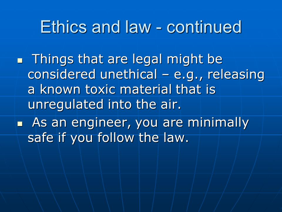 Ethics and law - continued Things that are legal might be considered unethical – e.g., releasing a known toxic material that is unregulated into the air.