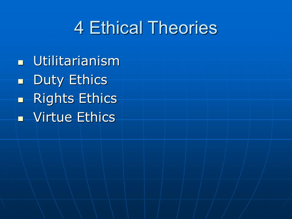 4 Ethical Theories Utilitarianism Utilitarianism Duty Ethics Duty Ethics Rights Ethics Rights Ethics Virtue Ethics Virtue Ethics