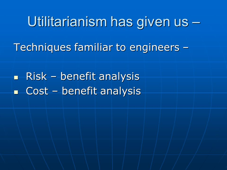 Utilitarianism has given us – Techniques familiar to engineers – Risk – benefit analysis Risk – benefit analysis Cost – benefit analysis Cost – benefit analysis