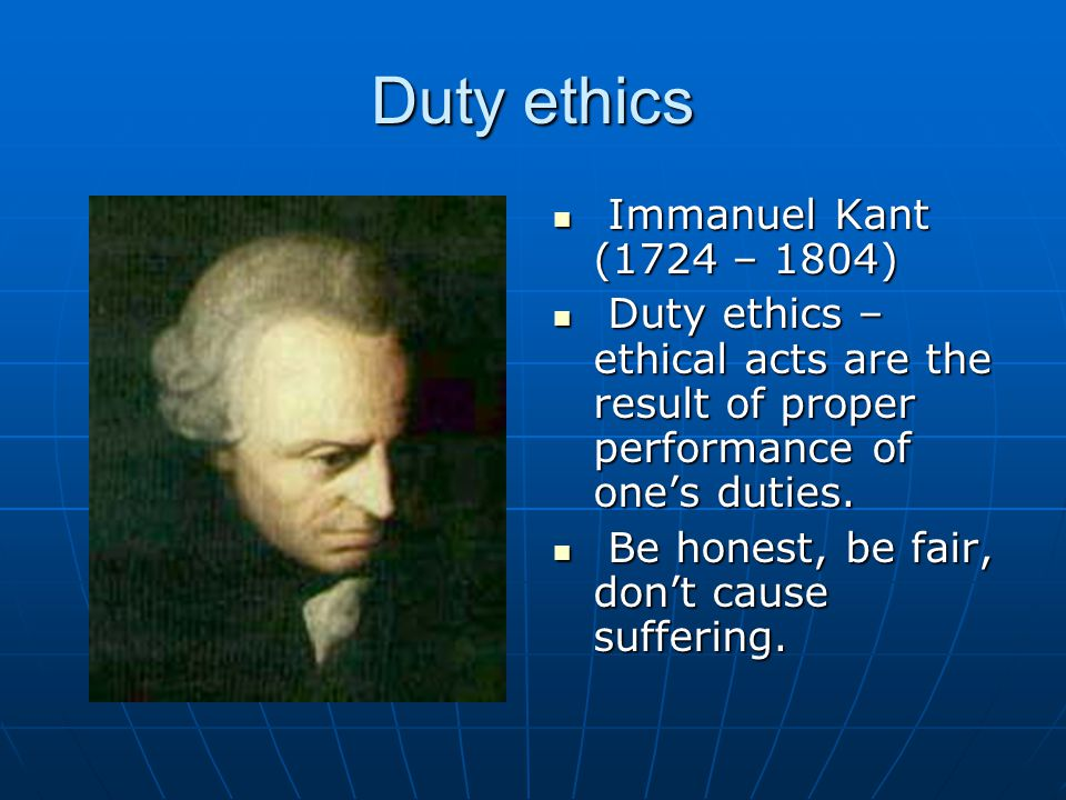 Duty ethics Immanuel Kant (1724 – 1804) Immanuel Kant (1724 – 1804) Duty ethics – ethical acts are the result of proper performance of one's duties.