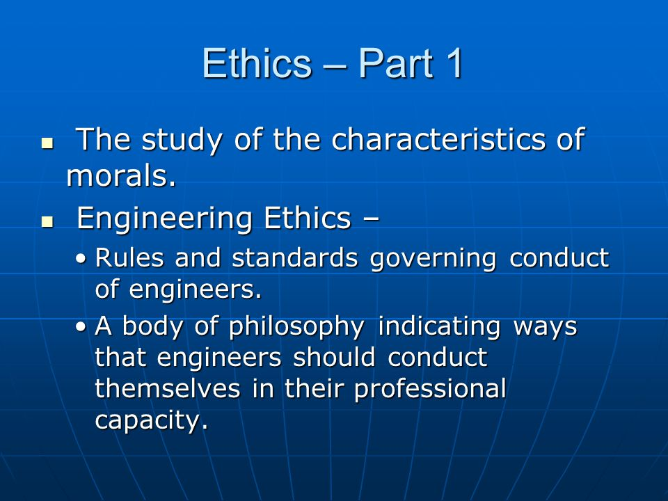 Ethics – Part 1 The study of the characteristics of morals.