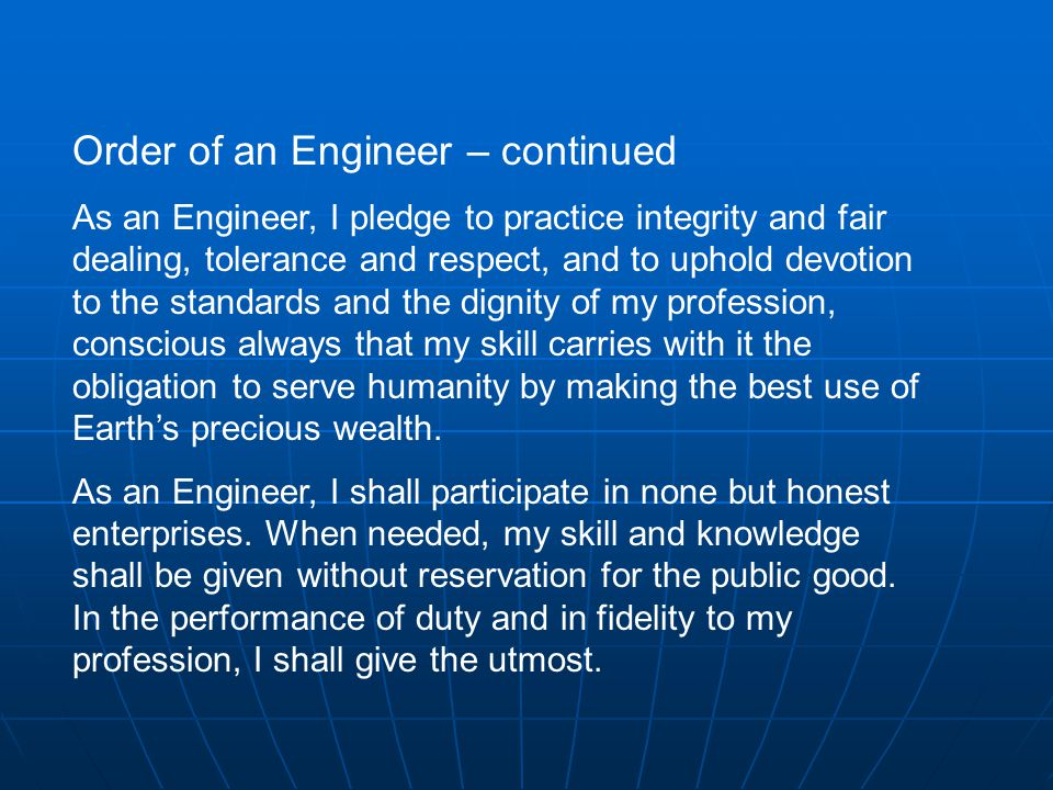 Order of an Engineer – continued As an Engineer, I pledge to practice integrity and fair dealing, tolerance and respect, and to uphold devotion to the standards and the dignity of my profession, conscious always that my skill carries with it the obligation to serve humanity by making the best use of Earth's precious wealth.