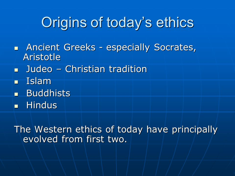 Origins of today's ethics Ancient Greeks - especially Socrates, Aristotle Ancient Greeks - especially Socrates, Aristotle Judeo – Christian tradition Judeo – Christian tradition Islam Islam Buddhists Buddhists Hindus Hindus The Western ethics of today have principally evolved from first two.