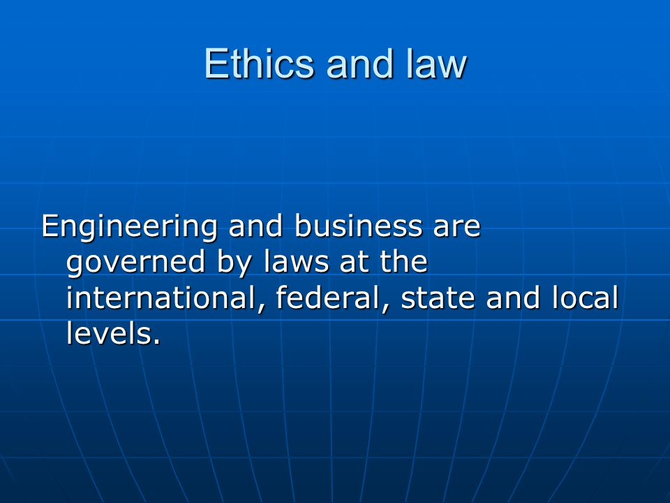 Ethics and law Engineering and business are governed by laws at the international, federal, state and local levels.