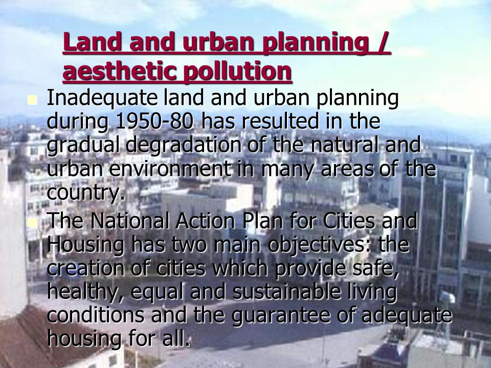 Land and urban planning / aesthetic pollution Inadequate land and urban planning during 1950-80 has resulted in the gradual degradation of the natural and urban environment in many areas of the country.
