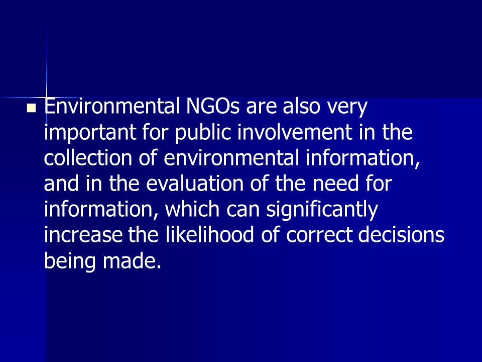 Environmental NGOs are also very important for public involvement in the collection of environmental information, and in the evaluation of the need for information, which can significantly increase the likelihood of correct decisions being made.
