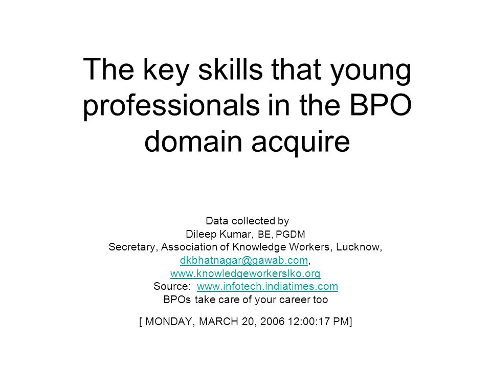 The key skills that young professionals in the BPO domain acquire Data collected by Dileep Kumar, BE, PGDM Secretary, Association of Knowledge Workers