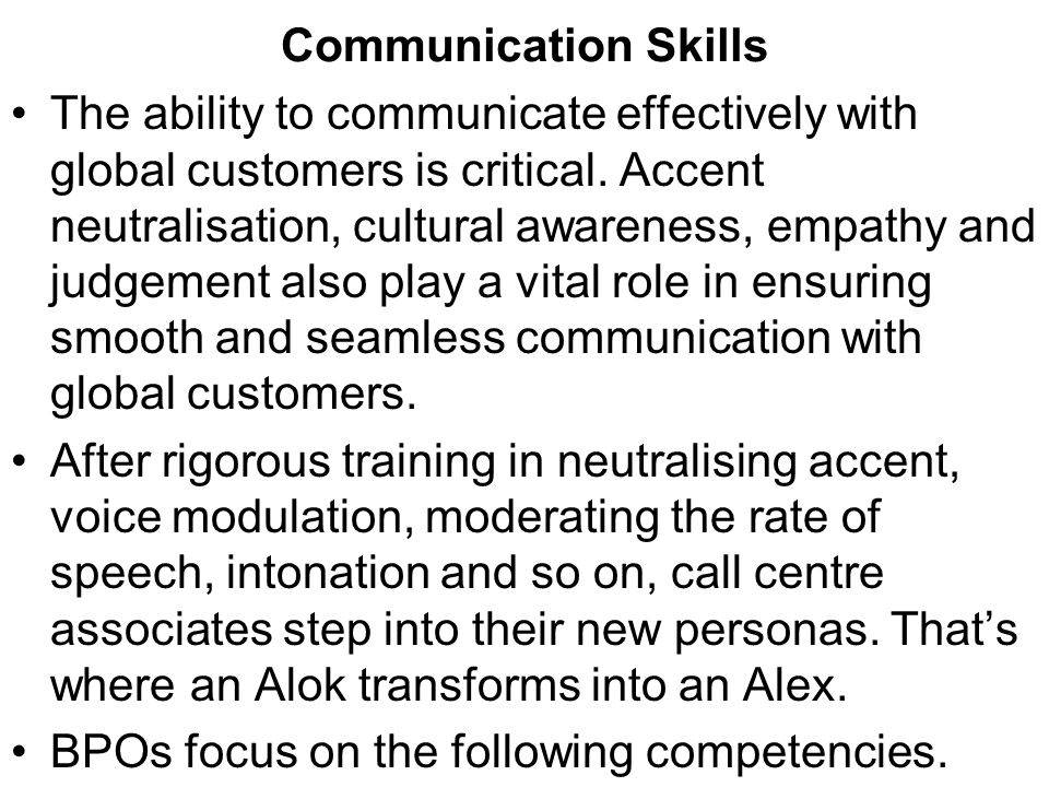 Communication Skills The ability to communicate effectively with global customers is critical. Accent neutralisation, cultural awareness, empathy and
