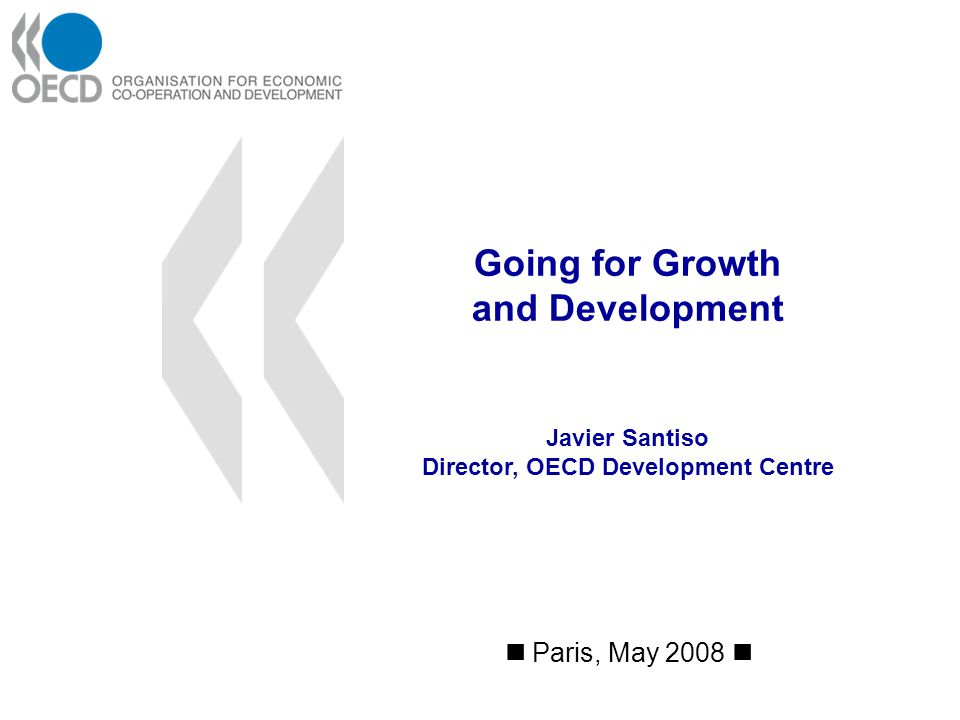 Going for Growth and Development Paris, May 2008 Javier Santiso Director, OECD Development Centre