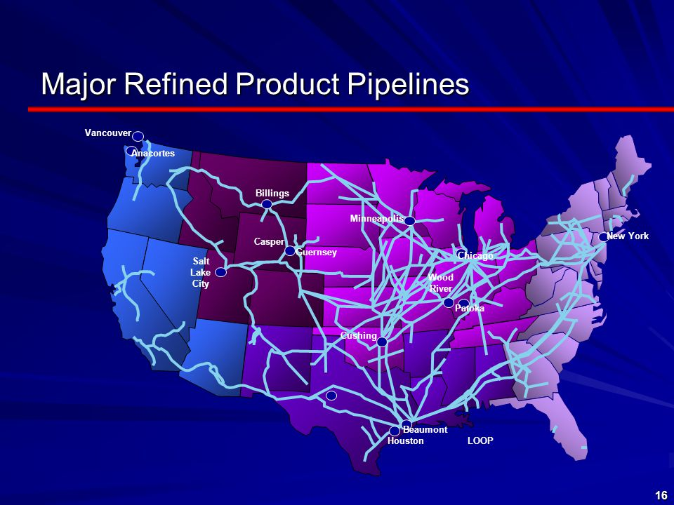 16 Vancouver Anacortes Billings Casper Salt Lake City Guernsey Minneapolis Chicago New York Cushing Houston Beaumont Wood River LOOP Patoka Major Refined Product Pipelines