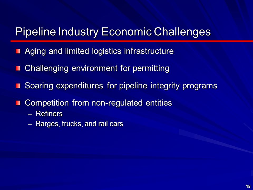 18 Pipeline Industry Economic Challenges Aging and limited logistics infrastructure Challenging environment for permitting Soaring expenditures for pipeline integrity programs Competition from non-regulated entities –Refiners –Barges, trucks, and rail cars