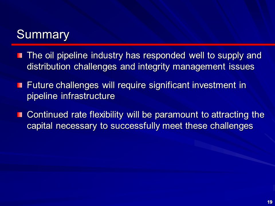 19 Summary The oil pipeline industry has responded well to supply and distribution challenges and integrity management issues Future challenges will require significant investment in pipeline infrastructure Continued rate flexibility will be paramount to attracting the capital necessary to successfully meet these challenges