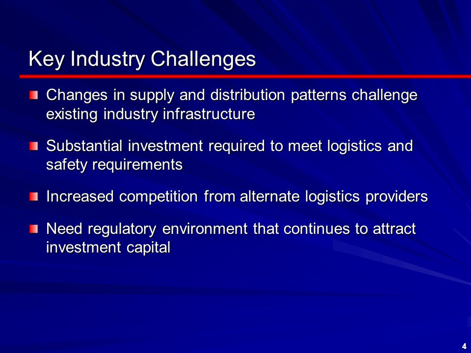 4 Key Industry Challenges Changes in supply and distribution patterns challenge existing industry infrastructure Substantial investment required to meet logistics and safety requirements Increased competition from alternate logistics providers Need regulatory environment that continues to attract investment capital