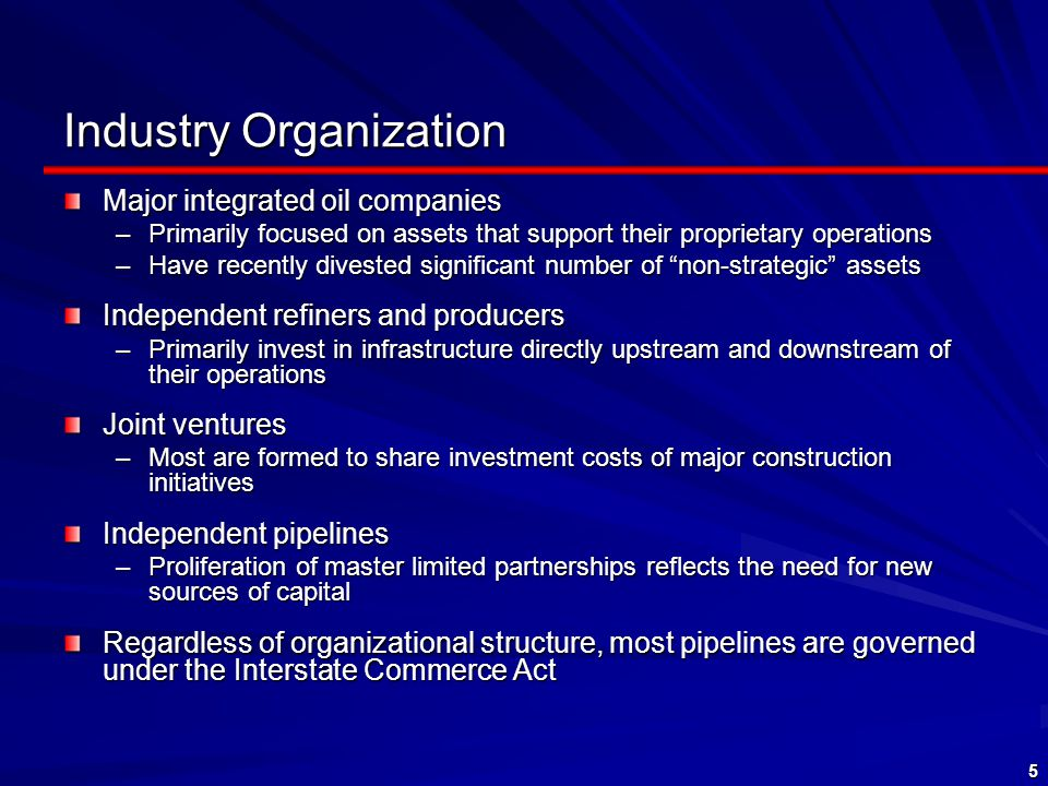 5 Industry Organization Major integrated oil companies –Primarily focused on assets that support their proprietary operations –Have recently divested significant number of non-strategic assets Independent refiners and producers –Primarily invest in infrastructure directly upstream and downstream of their operations Joint ventures –Most are formed to share investment costs of major construction initiatives Independent pipelines –Proliferation of master limited partnerships reflects the need for new sources of capital Regardless of organizational structure, most pipelines are governed under the Interstate Commerce Act