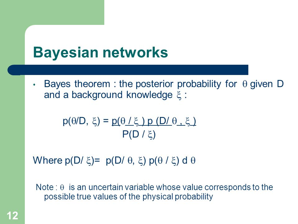 Bayesian networks Bayes theorem : the posterior probability for  given D and a background knowledge  : p(  /D,  ) = p(  /  ) p (D/ ,  ) P(D /  ) Where p(D/  )= p(D/ ,  ) p(  /  ) d  Note :  is an uncertain variable whose value corresponds to the possible true values of the physical probability 12