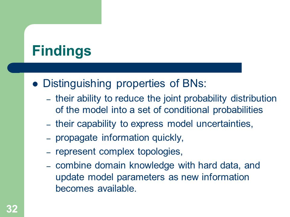 Findings Distinguishing properties of BNs: – their ability to reduce the joint probability distribution of the model into a set of conditional probabilities – their capability to express model uncertainties, – propagate information quickly, – represent complex topologies, – combine domain knowledge with hard data, and update model parameters as new information becomes available.