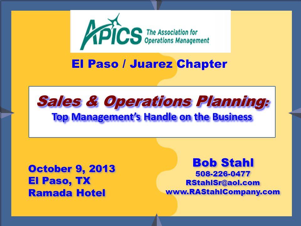 Bob Stahl www.RAStahlCompany.com October 9, 2013 El Paso, TX Ramada Hotel October 9, 2013 El Paso, TX Ramada Hotel Bob Stahl 508-226-0477 RStahlSr@aol.com www.RAStahlCompany.com Bob Stahl 508-226-0477 RStahlSr@aol.com www.RAStahlCompany.com Sales & Operations Planning : Top Management's Handle on the Business Sales & Operations Planning : Top Management's Handle on the Business El Paso / Juarez Chapter