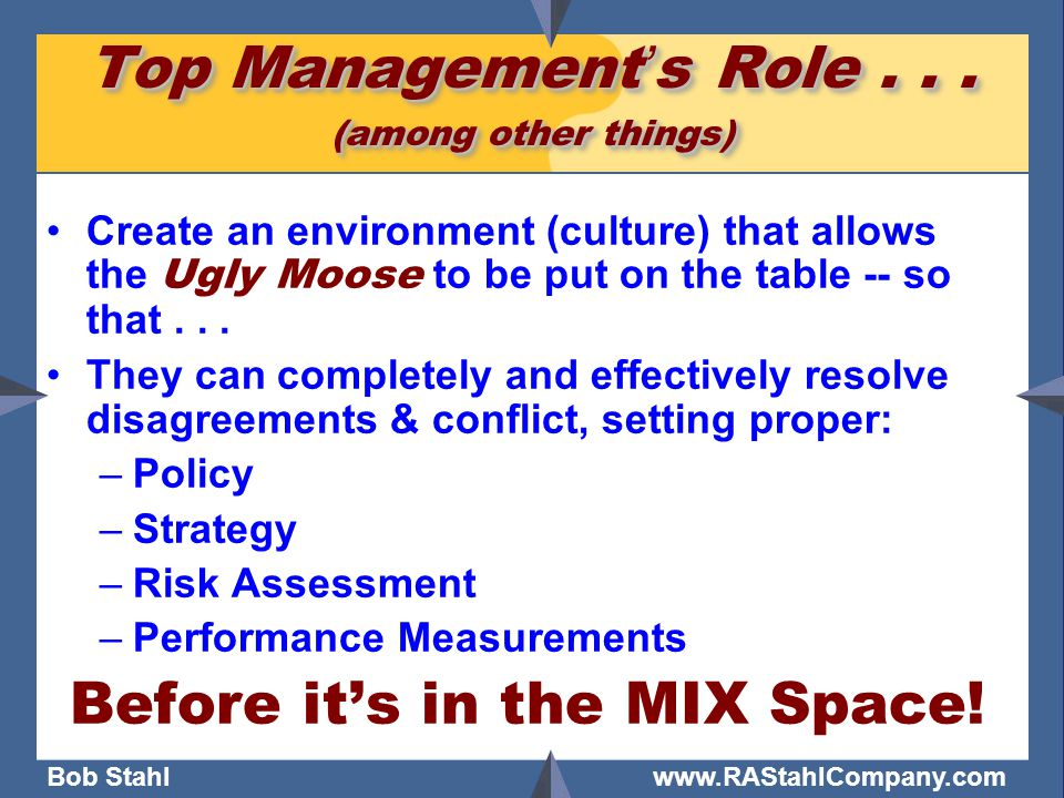 Bob Stahl www.RAStahlCompany.com Top Management's Role... (among other things) Create an environment (culture) that allows the Ugly Moose to be put on