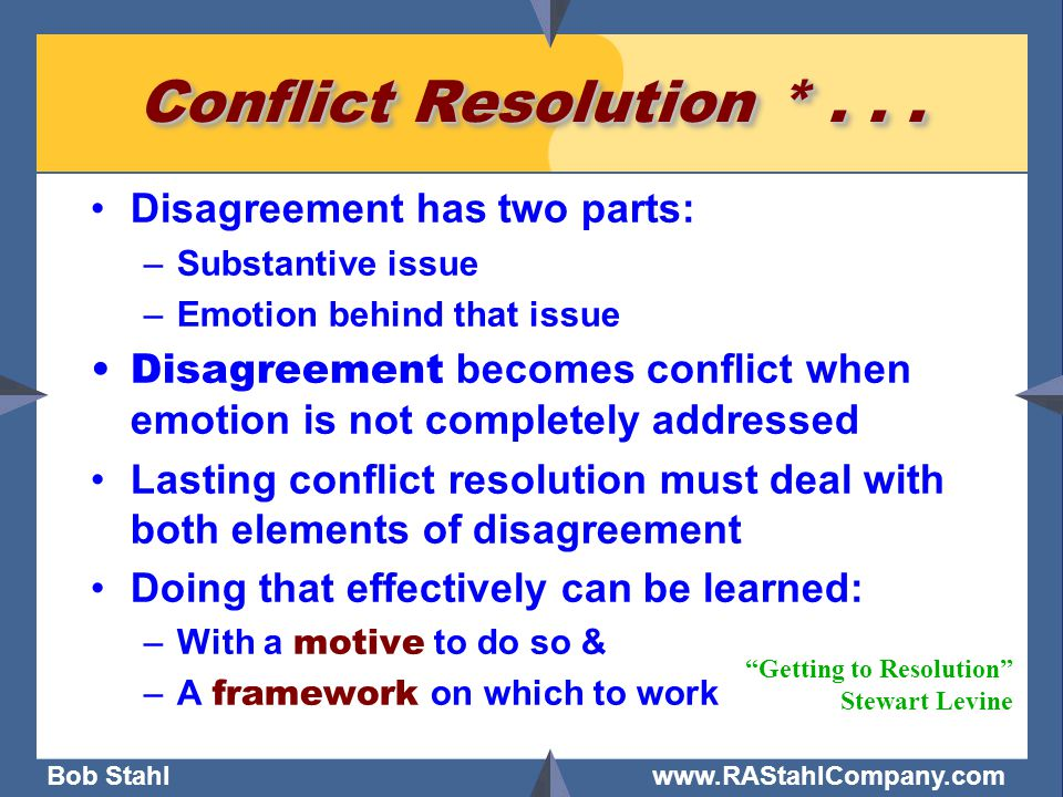 Bob Stahl www.RAStahlCompany.com Conflict Resolution *... Disagreement has two parts: –Substantive issue –Emotion behind that issue Disagreement becom