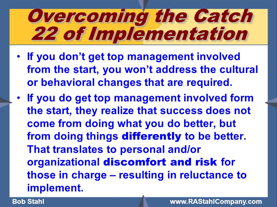Bob Stahl www.RAStahlCompany.com Overcoming the Catch 22 of Implementation If you don't get top management involved from the start, you won't address the cultural or behavioral changes that are required.