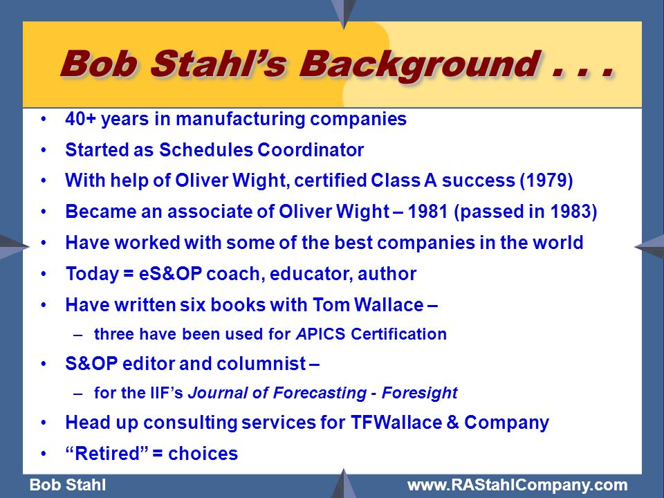 Bob Stahl www.RAStahlCompany.com Bob Stahl's Background... 40+ years in manufacturing companies Started as Schedules Coordinator With help of Oliver W