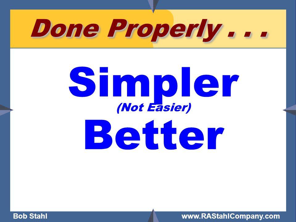 Bob Stahl www.RAStahlCompany.com Done Properly... Simpler (Not Easier) Better