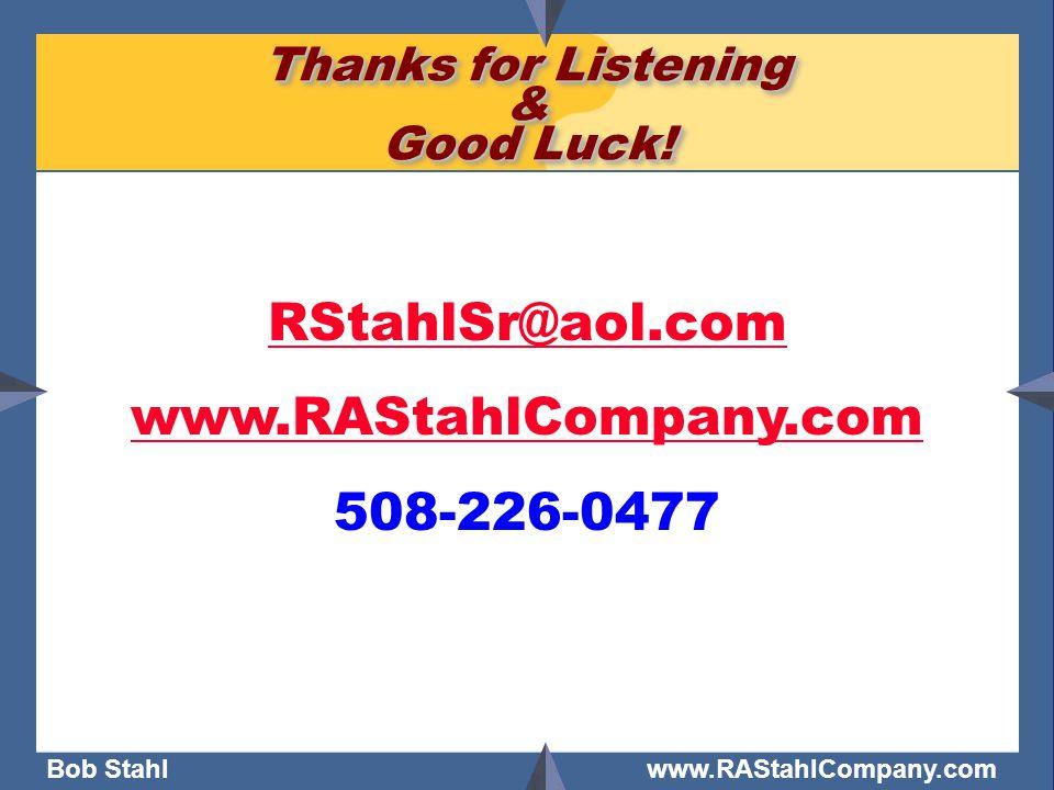 Bob Stahl www.RAStahlCompany.com Thanks for Listening & Good Luck! RStahlSr@aol.com www.RAStahlCompany.com 508-226-0477
