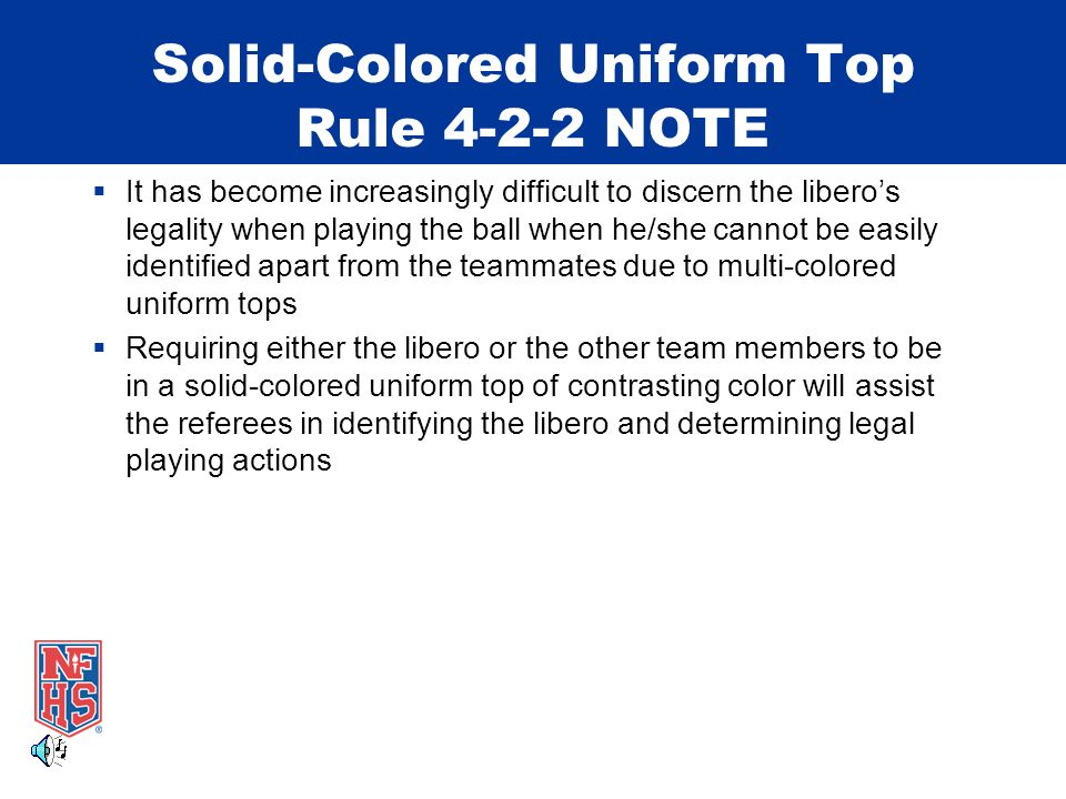 Solid-Colored Uniform Top Rule 4-2-2 NOTE  It has become increasingly difficult to discern the libero's legality when playing the ball when he/she cannot be easily identified apart from the teammates due to multi-colored uniform tops  Requiring either the libero or the other team members to be in a solid-colored uniform top of contrasting color will assist the referees in identifying the libero and determining legal playing actions
