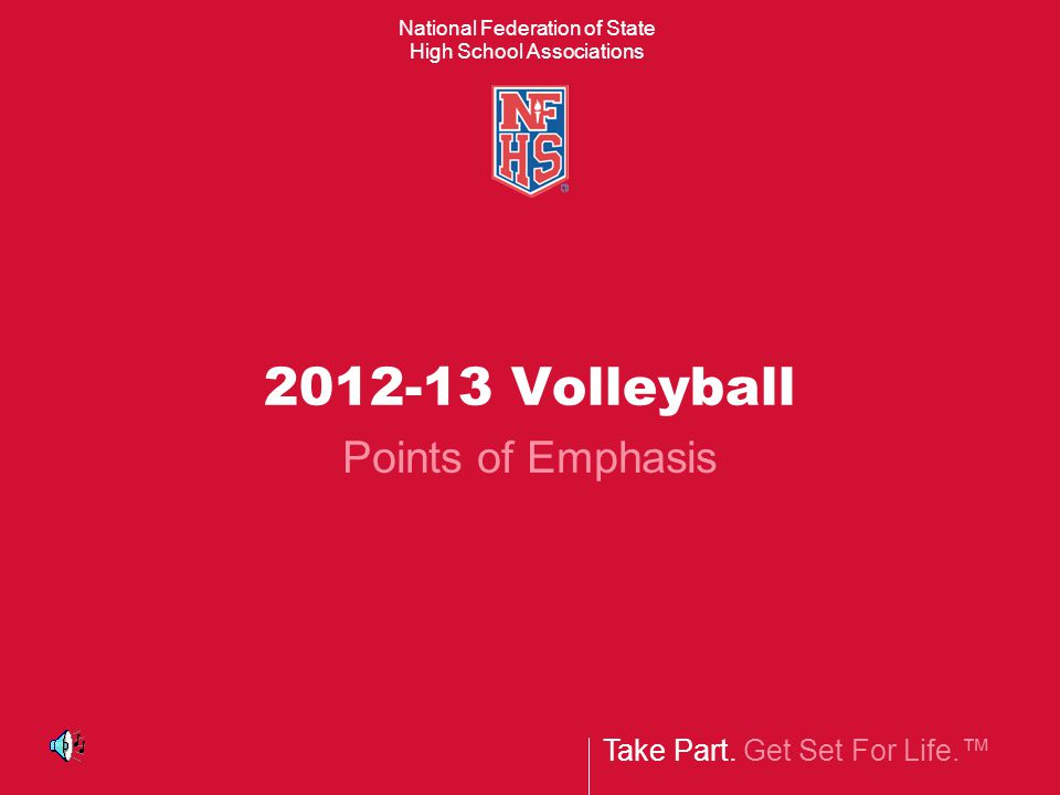 Take Part. Get Set For Life.™ National Federation of State High School Associations 2012-13 Volleyball Points of Emphasis