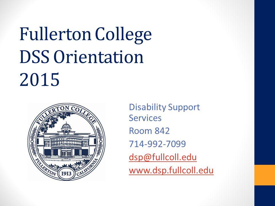 Fullerton College DSS Orientation 2015 Disability Support Services Room 842 714-992-7099 dsp@fullcoll.edu www.dsp.fullcoll.edu