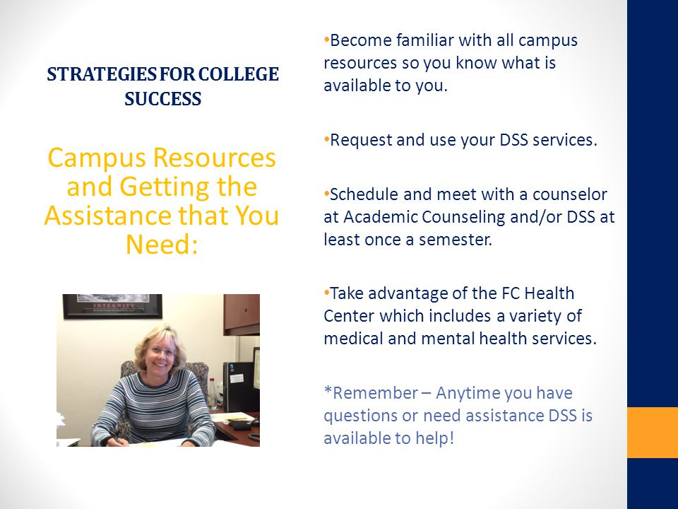 STRATEGIES FOR COLLEGE SUCCESS Campus Resources and Getting the Assistance that You Need: Become familiar with all campus resources so you know what i