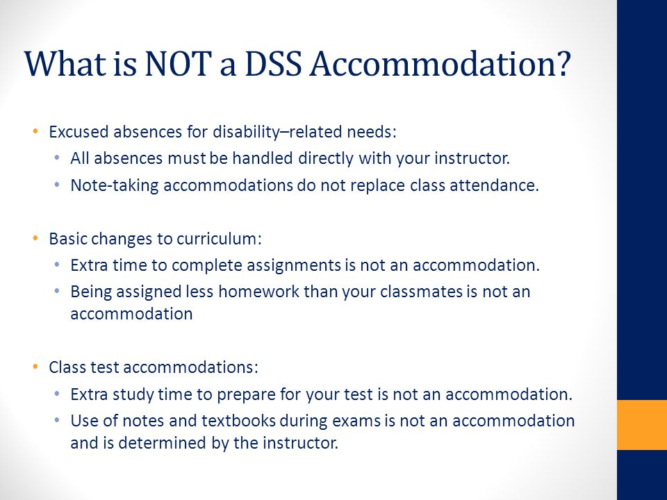 What is NOT a DSS Accommodation? Excused absences for disability–related needs: All absences must be handled directly with your instructor. Note-takin
