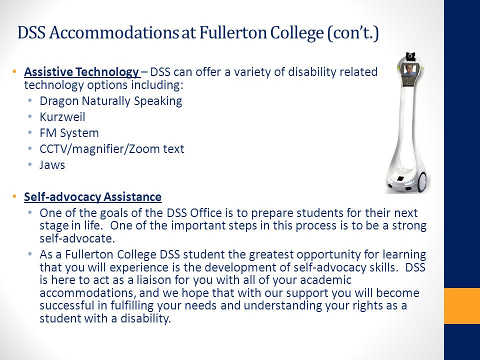 DSS Accommodations at Fullerton College (con't.) Assistive Technology – DSS can offer a variety of disability related technology options including: Dr