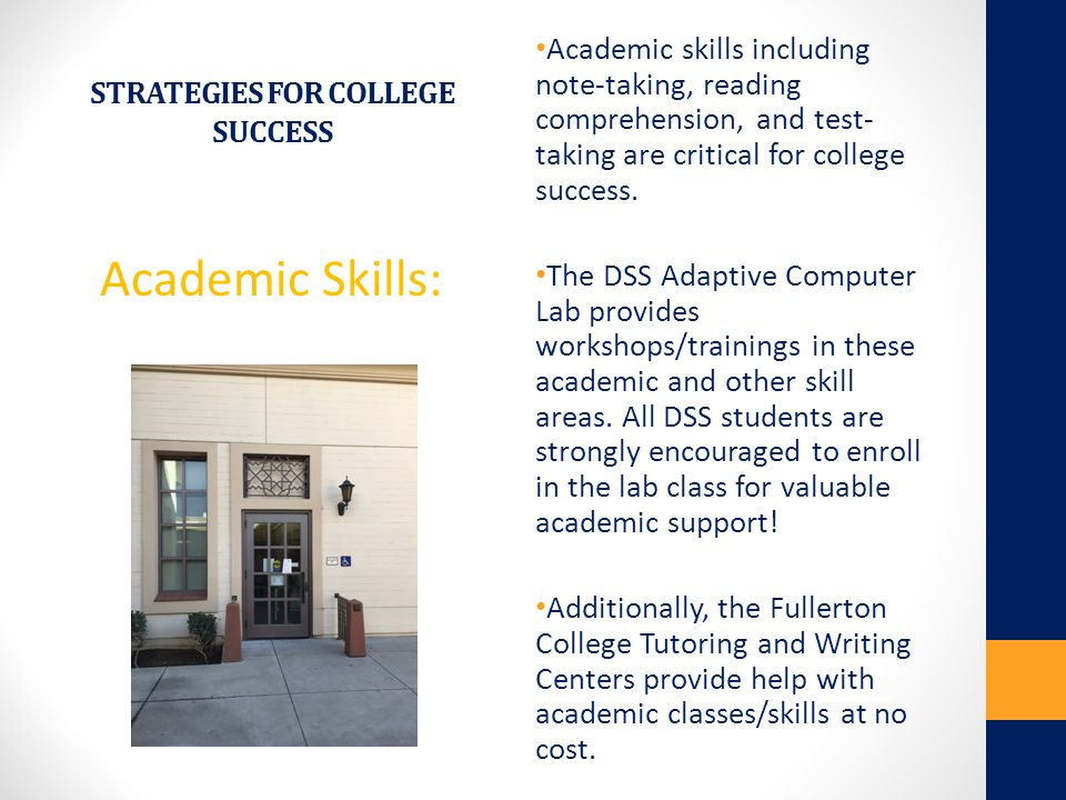 STRATEGIES FOR COLLEGE SUCCESS Academic Skills: Academic skills including note-taking, reading comprehension, and test- taking are critical for colleg