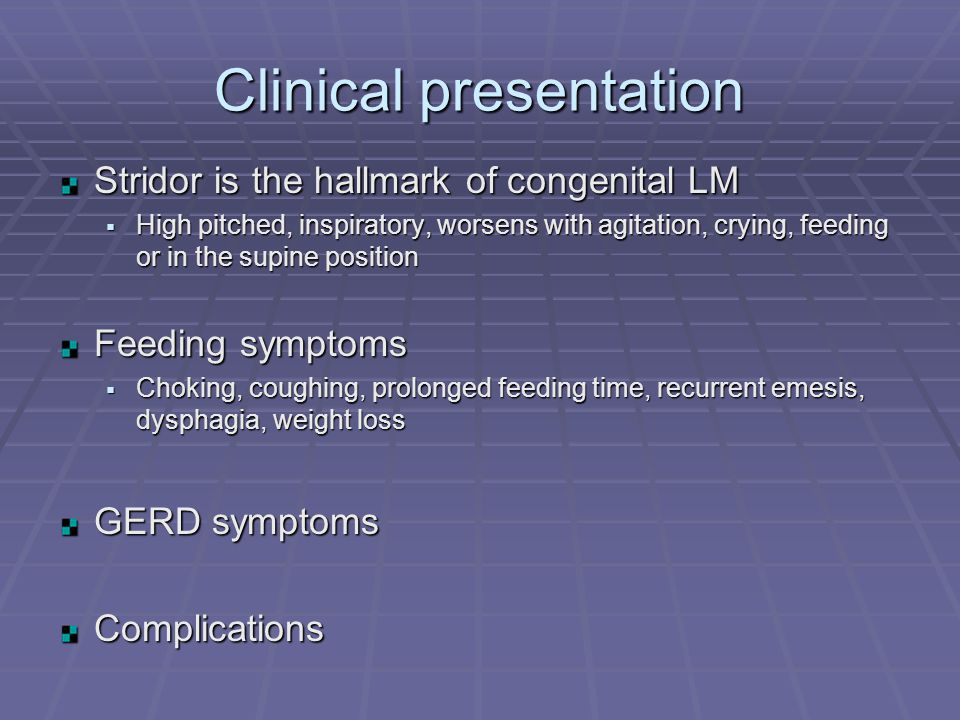 Clinical presentation Stridor is the hallmark of congenital LM  High pitched, inspiratory, worsens with agitation, crying, feeding or in the supine position Feeding symptoms  Choking, coughing, prolonged feeding time, recurrent emesis, dysphagia, weight loss GERD symptoms Complications