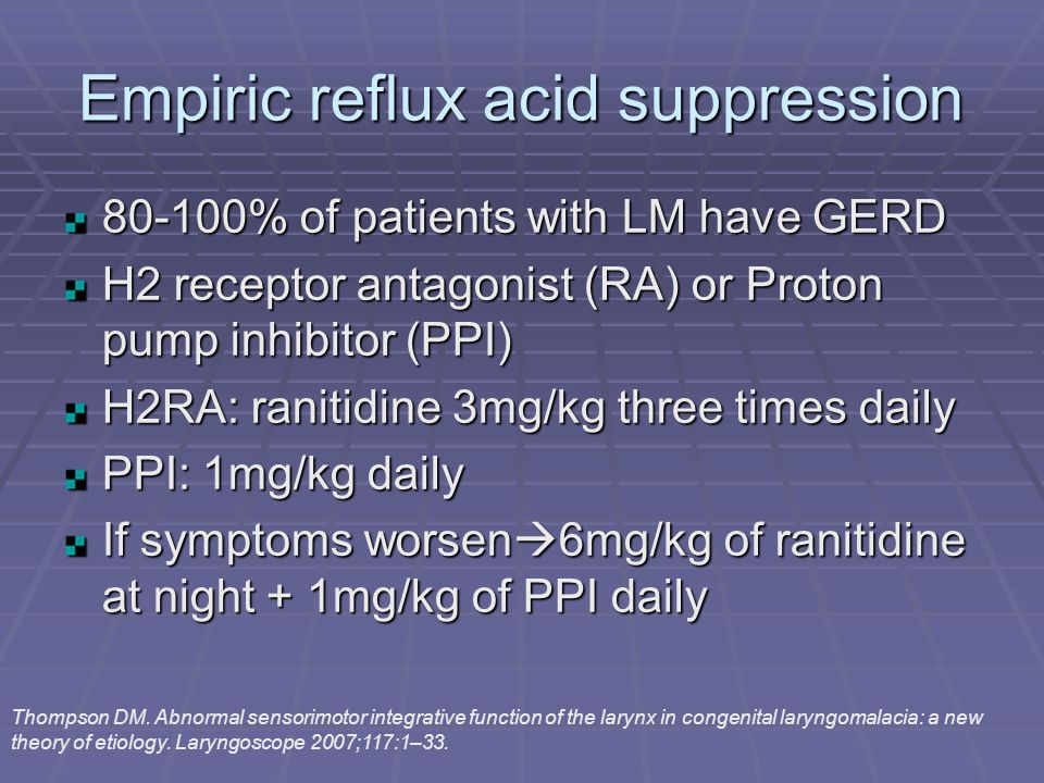 Empiric reflux acid suppression 80-100% of patients with LM have GERD H2 receptor antagonist (RA) or Proton pump inhibitor (PPI) H2RA: ranitidine 3mg/kg three times daily PPI: 1mg/kg daily If symptoms worsen  6mg/kg of ranitidine at night + 1mg/kg of PPI daily Thompson DM.