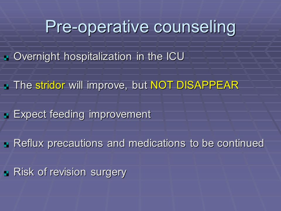 Pre-operative counseling Overnight hospitalization in the ICU The stridor will improve, but NOT DISAPPEAR Expect feeding improvement Reflux precautions and medications to be continued Risk of revision surgery