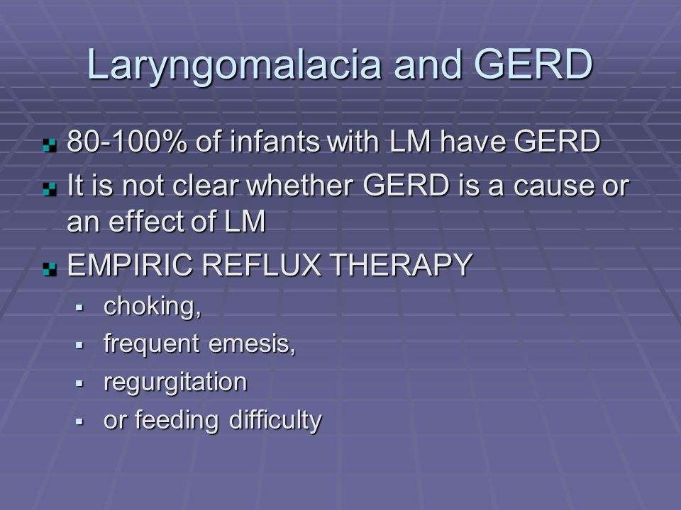 Laryngomalacia and GERD 80-100% of infants with LM have GERD It is not clear whether GERD is a cause or an effect of LM EMPIRIC REFLUX THERAPY  choking,  frequent emesis,  regurgitation  or feeding difficulty
