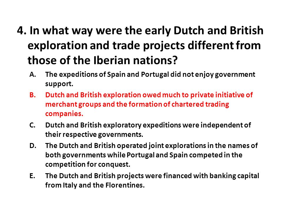 4. In what way were the early Dutch and British exploration and trade projects different from those of the Iberian nations? A.The expeditions of Spain
