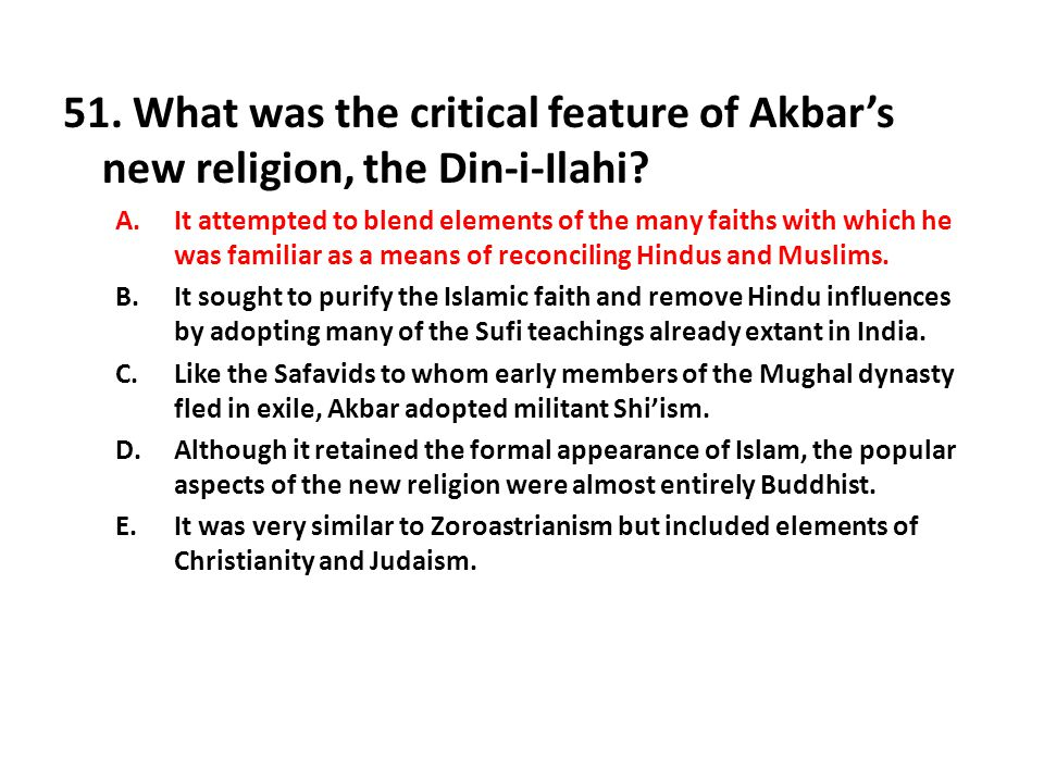 51.What was the critical feature of Akbar's new religion, the Din-i-Ilahi.